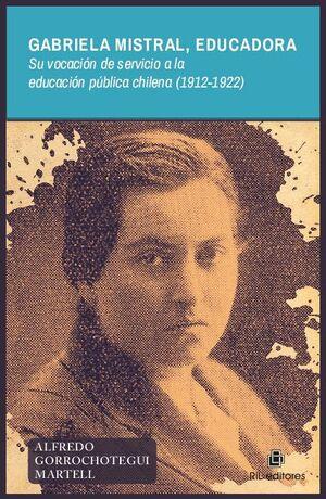 GABRIELA MISTRAL, EDUCADORA SU VOCACIÓN DE SERVICIO A LA EDUCACIÓN PÚBLICA CHILENA (1912-1922)