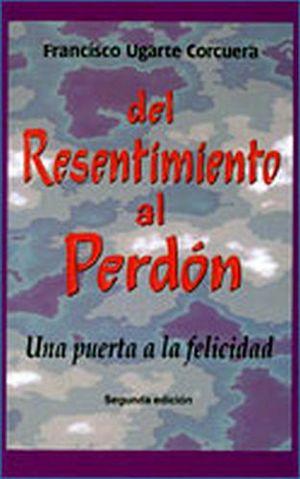 DEL RESENTIMIENTO AL PERDON (UNA PUERTA A LA FELICIDAD)