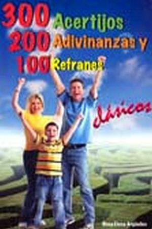 300 ACERTIJOS, 200 ADIVINANZAS Y 100 REFRANES
