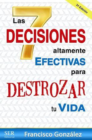 7 DECISIONES ALTAMENTE EFECTIVAS PARA DESTROZAR TU VIDA      3ED.