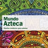 MUNDO AZTECA -DISEÑOS MODERNOS PARA COLOREAR-