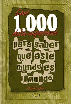 CASI 1000 DATOS ASQUEROSOS P/SABER QUE ESTE MUNDO ES INMUNDO