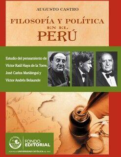 FILOSOFÍA Y POLÍTICA EN EL PERÚ. ESTUDIO DEL PENSAMIENTO DE VÍCTOR RAÚL HAYA DE LA TORRE, JOSÉ CARLOS MARIÁTEGUI Y VÍCTO